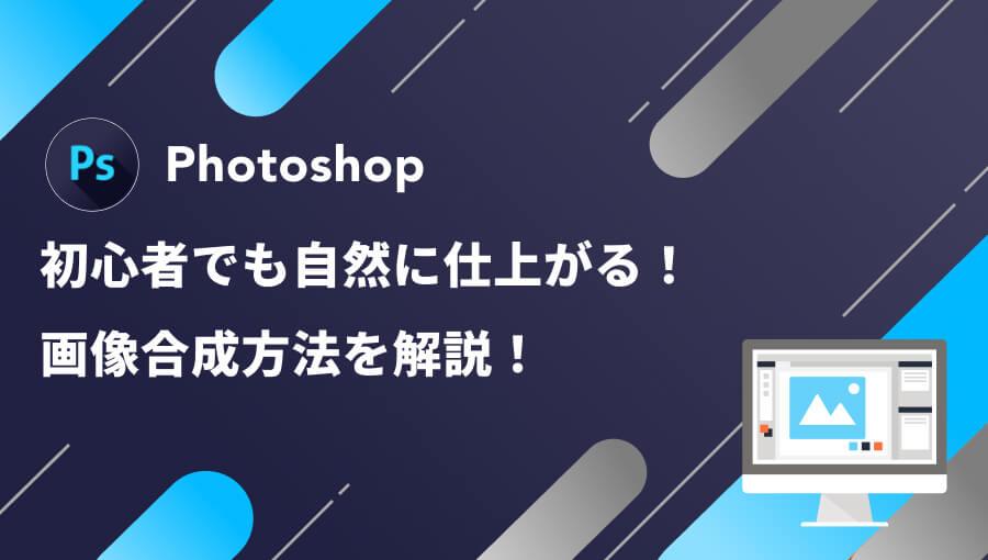 Photoshopで画像合成する方法解説!自然になじませるやり方教えます!